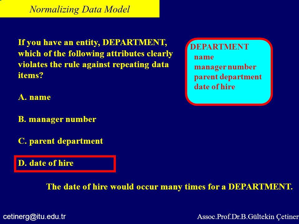Assoc.Prof.Dr.B.Gültekin Çetiner Normalizing Data Model If you have an entity, DEPARTMENT, which of the following attributes clearly violates the rule