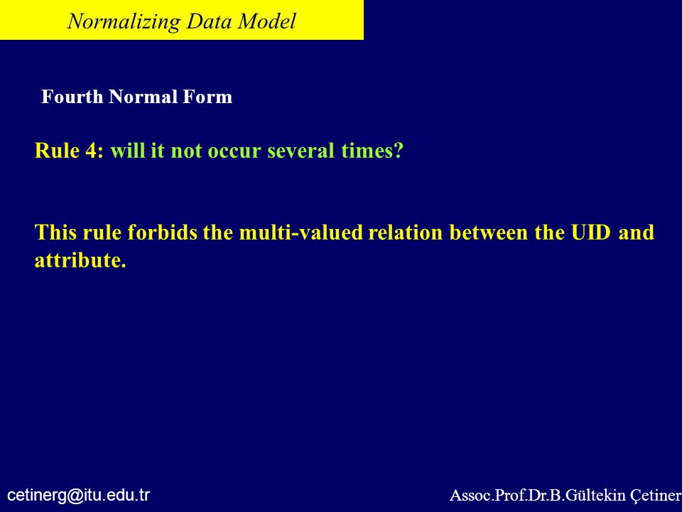 Assoc.Prof.Dr.B.Gültekin Çetiner Normalizing Data Model Fourth Normal Form Rule 4: will it not occur several times? This rule forbids the multi-valued