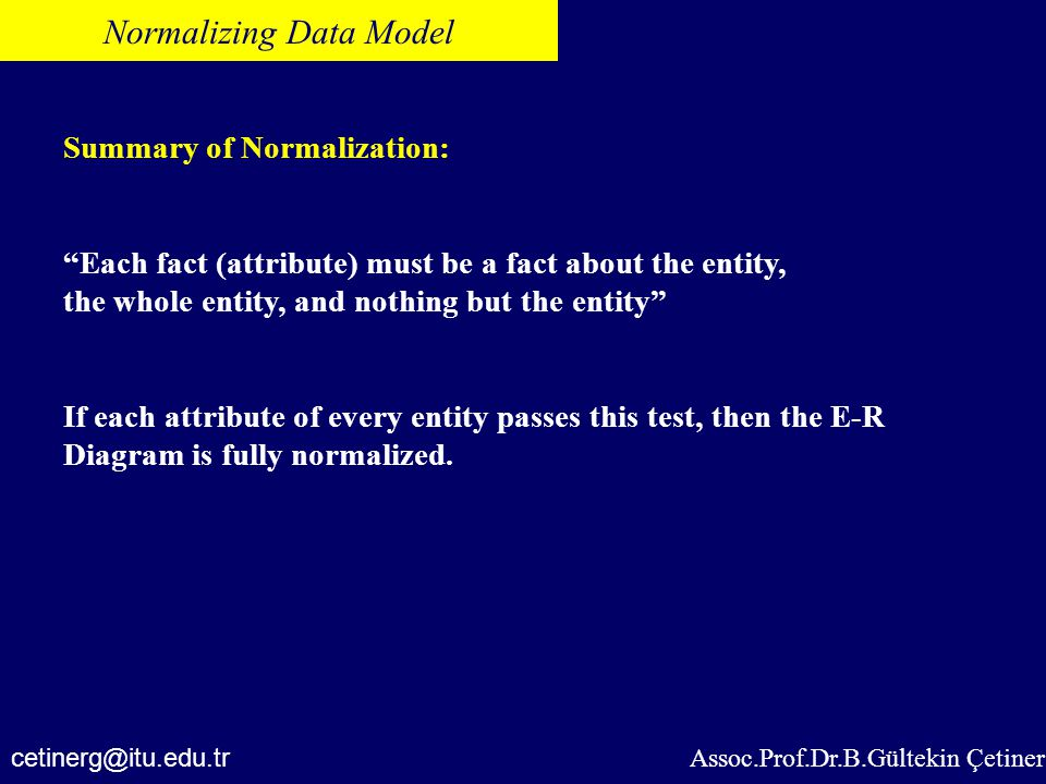 "Assoc.Prof.Dr.B.Gültekin Çetiner Normalizing Data Model Summary of Normalization: ""Each fact (attribute) must be a fact about the entity, the whole en"