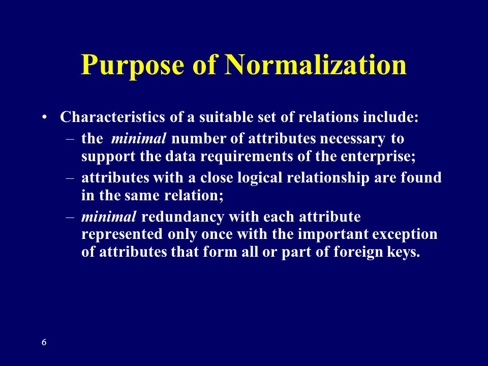 6 Purpose of Normalization Characteristics of a suitable set of relations include: –the minimal number of attributes necessary to support the data req