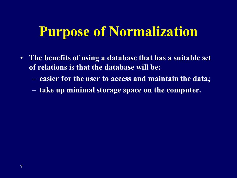 7 Purpose of Normalization The benefits of using a database that has a suitable set of relations is that the database will be: –easier for the user to