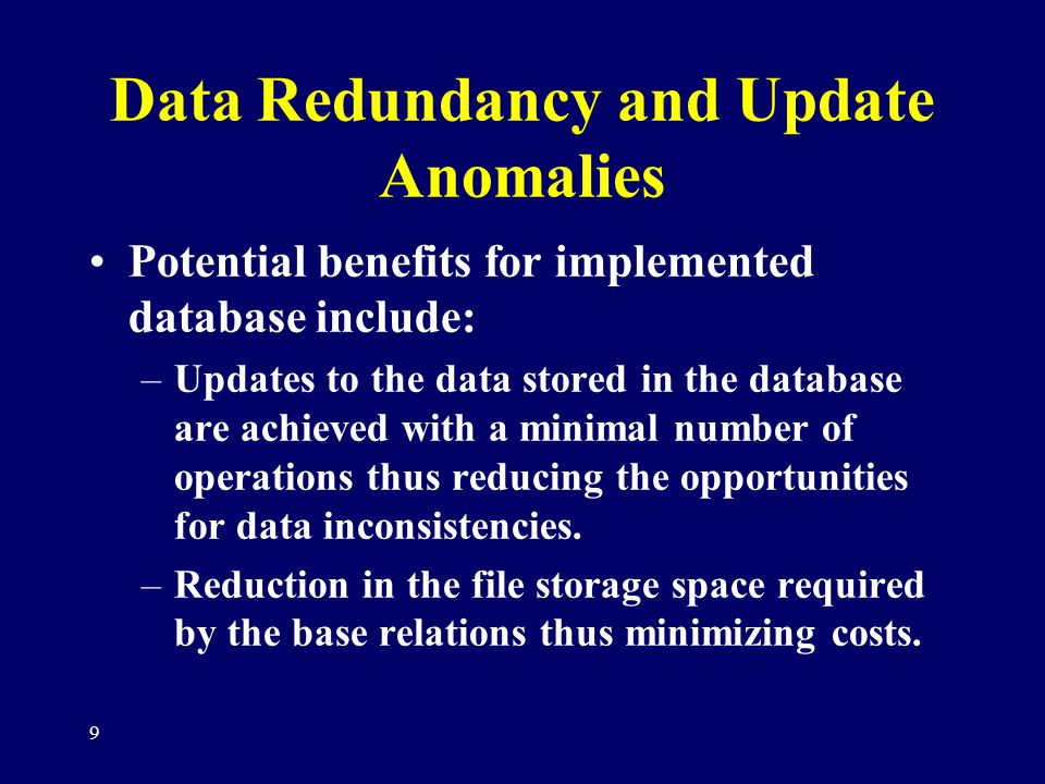 9 Data Redundancy and Update Anomalies Potential benefits for implemented database include: –Updates to the data stored in the database are achieved w