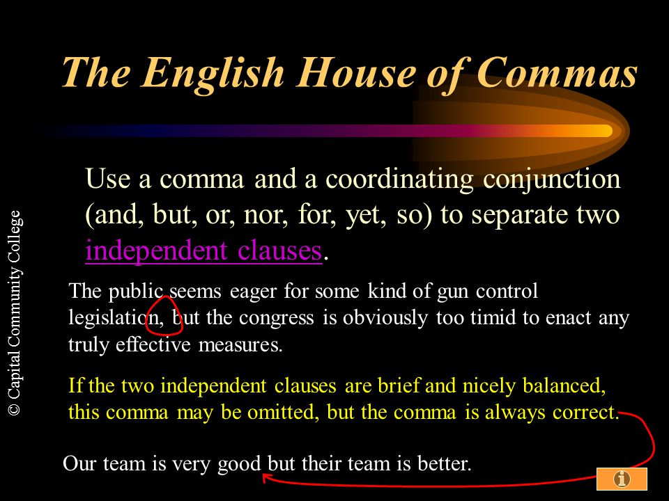 © Capital Community College The English House of Commas This set of slides will illustrate the most common uses of one of the most common punctuation marks: Use the information icon and hyperlinks (this color) to link to sources of further information in the Guide to Grammar and Writing.