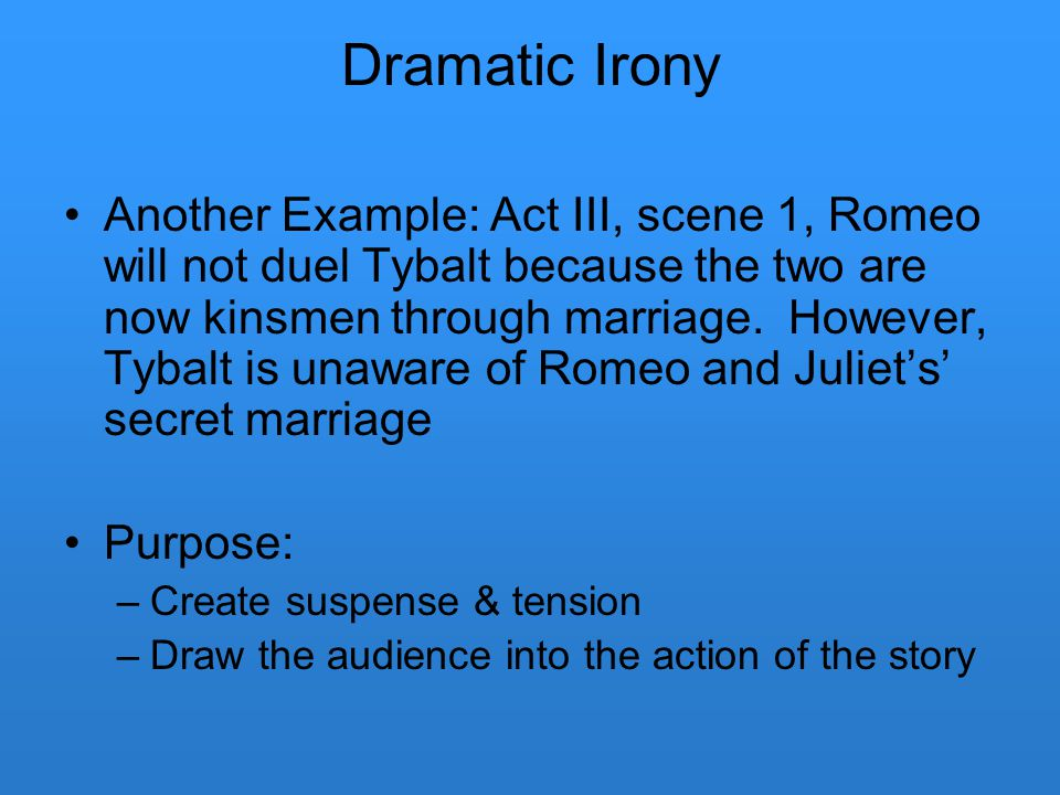 Dramatic Irony Another Example: Act III, scene 1, Romeo will not duel Tybalt because the two are now kinsmen through marriage. However, Tybalt is unaw