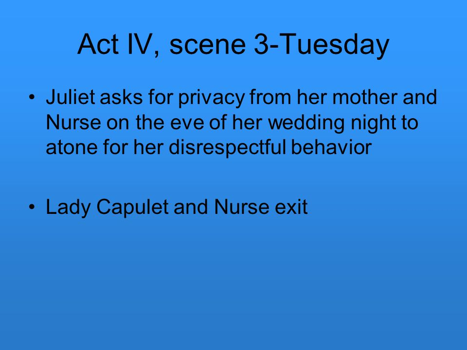 Act IV, scene 3-Tuesday Juliet asks for privacy from her mother and Nurse on the eve of her wedding night to atone for her disrespectful behavior Lady