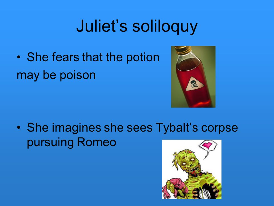 Juliet's soliloquy She fears that the potion may be poison She imagines she sees Tybalt's corpse pursuing Romeo