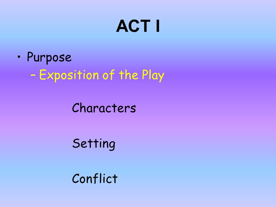 ACT I Purpose –Exposition of the Play Characters Setting Conflict