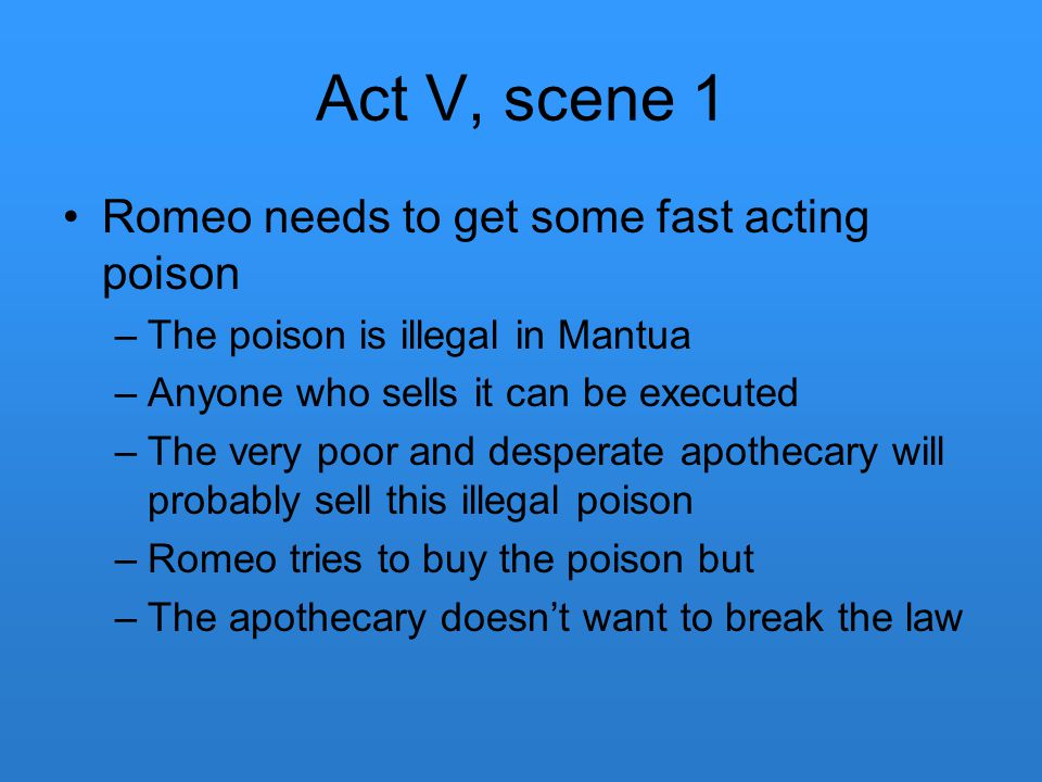Act V, scene 1 Romeo needs to get some fast acting poison –The poison is illegal in Mantua –Anyone who sells it can be executed –The very poor and des