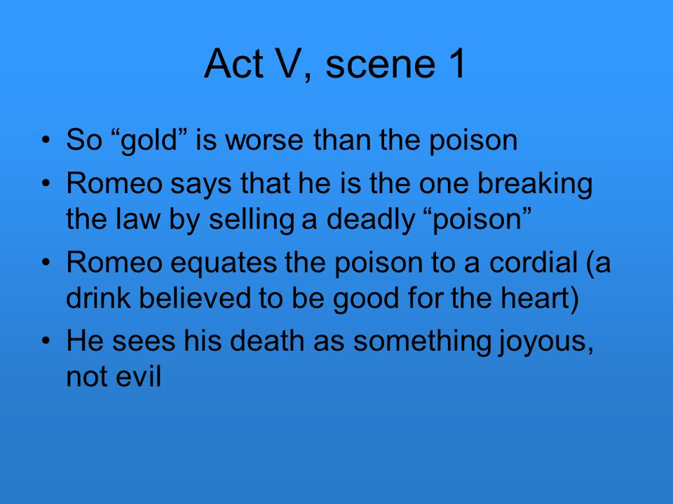 "Act V, scene 1 So ""gold"" is worse than the poison Romeo says that he is the one breaking the law by selling a deadly ""poison"" Romeo equates the poison"