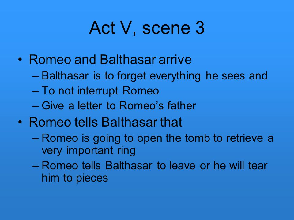 Act V, scene 3 Romeo and Balthasar arrive –Balthasar is to forget everything he sees and –To not interrupt Romeo –Give a letter to Romeo's father Rome