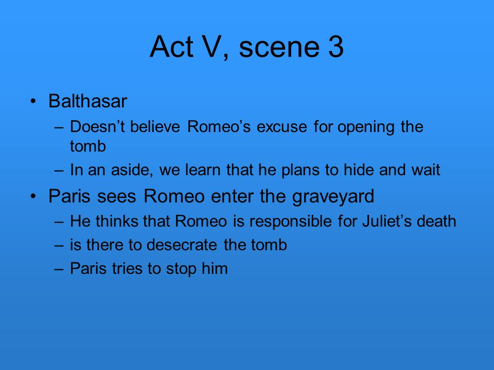 Act V, scene 3 Balthasar –Doesn't believe Romeo's excuse for opening the tomb –In an aside, we learn that he plans to hide and wait Paris sees Romeo e