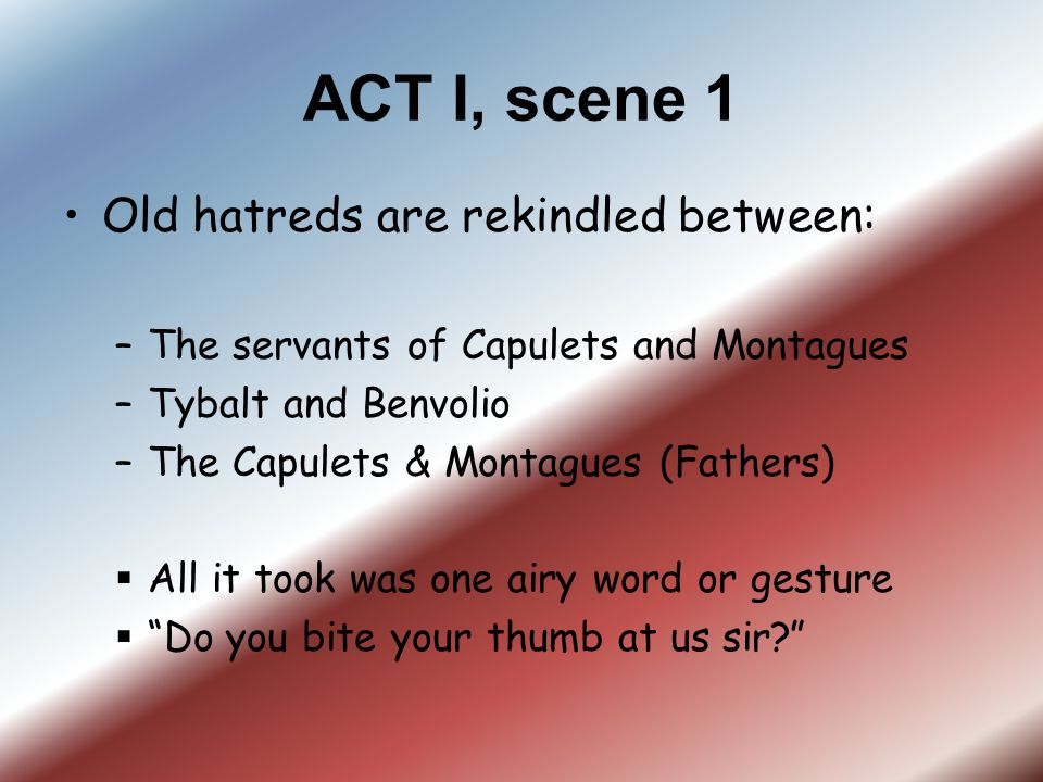 ACT I, scene 1 Old hatreds are rekindled between: –The servants of Capulets and Montagues –Tybalt and Benvolio –The Capulets & Montagues (Fathers)  A