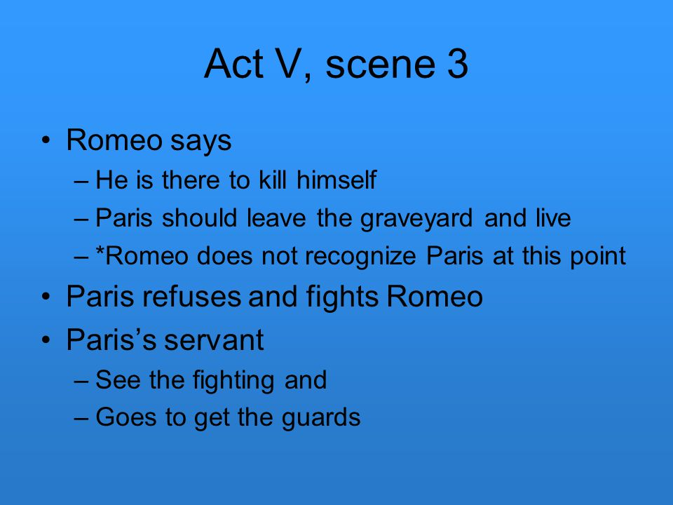 Act V, scene 3 Romeo says –He is there to kill himself –Paris should leave the graveyard and live –*Romeo does not recognize Paris at this point Paris