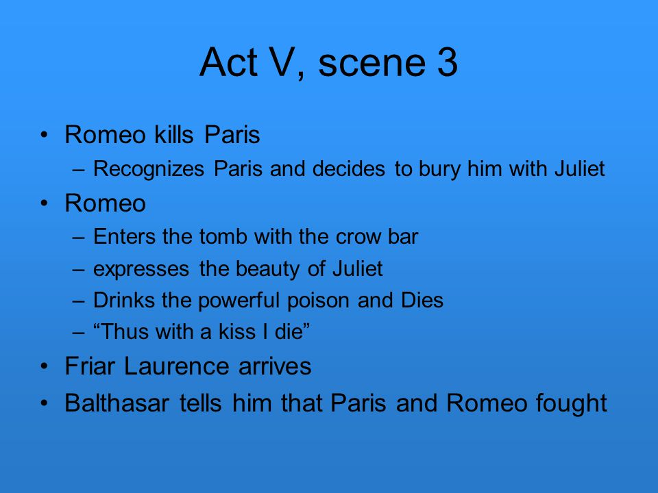 Act V, scene 3 Romeo kills Paris –Recognizes Paris and decides to bury him with Juliet Romeo –Enters the tomb with the crow bar –expresses the beauty