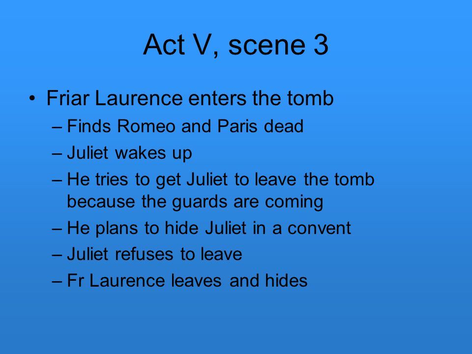 Act V, scene 3 Friar Laurence enters the tomb –Finds Romeo and Paris dead –Juliet wakes up –He tries to get Juliet to leave the tomb because the guard
