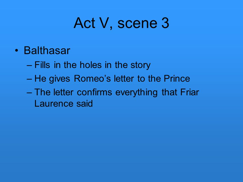 Act V, scene 3 Balthasar –Fills in the holes in the story –He gives Romeo's letter to the Prince –The letter confirms everything that Friar Laurence s