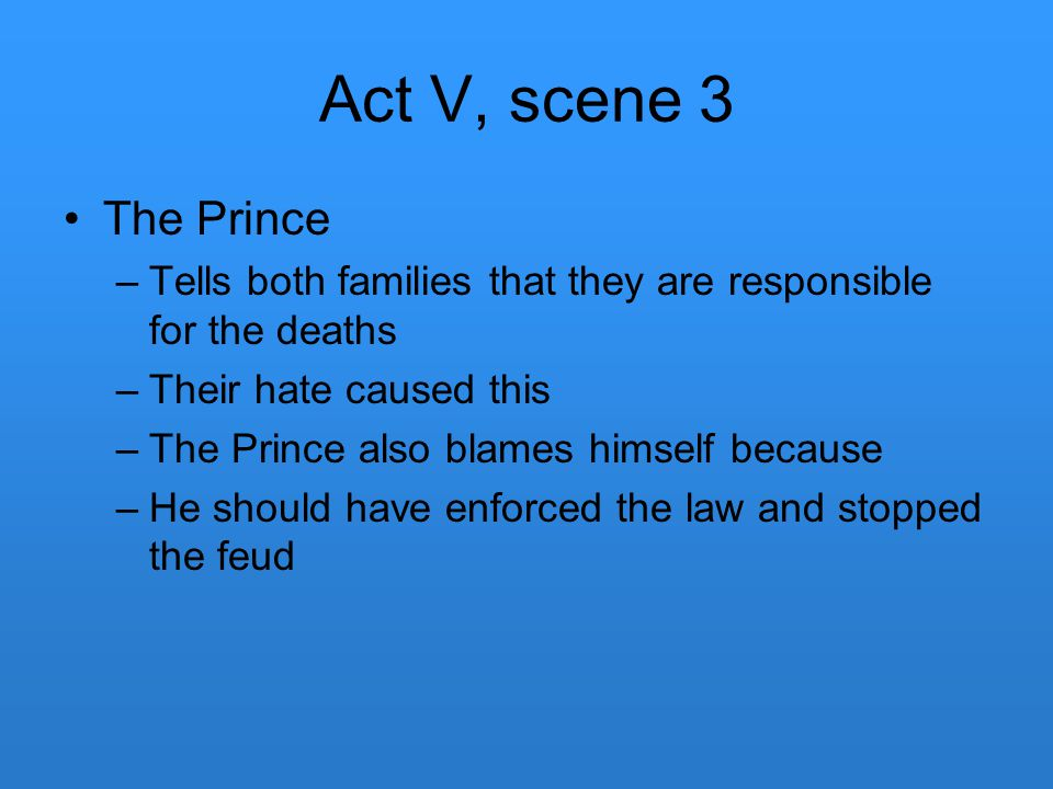 Act V, scene 3 The Prince –Tells both families that they are responsible for the deaths –Their hate caused this –The Prince also blames himself becaus