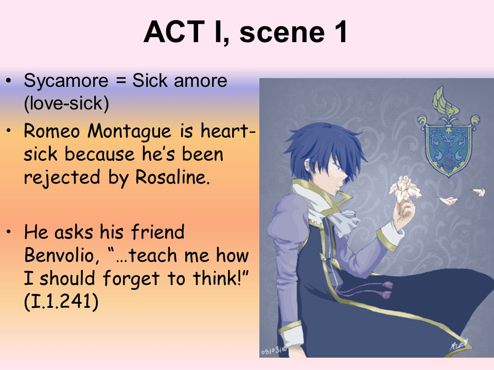 "ACT I, scene 1 Sycamore = Sick amore (love-sick) Romeo Montague is heart- sick because he's been rejected by Rosaline. He asks his friend Benvolio, ""…"