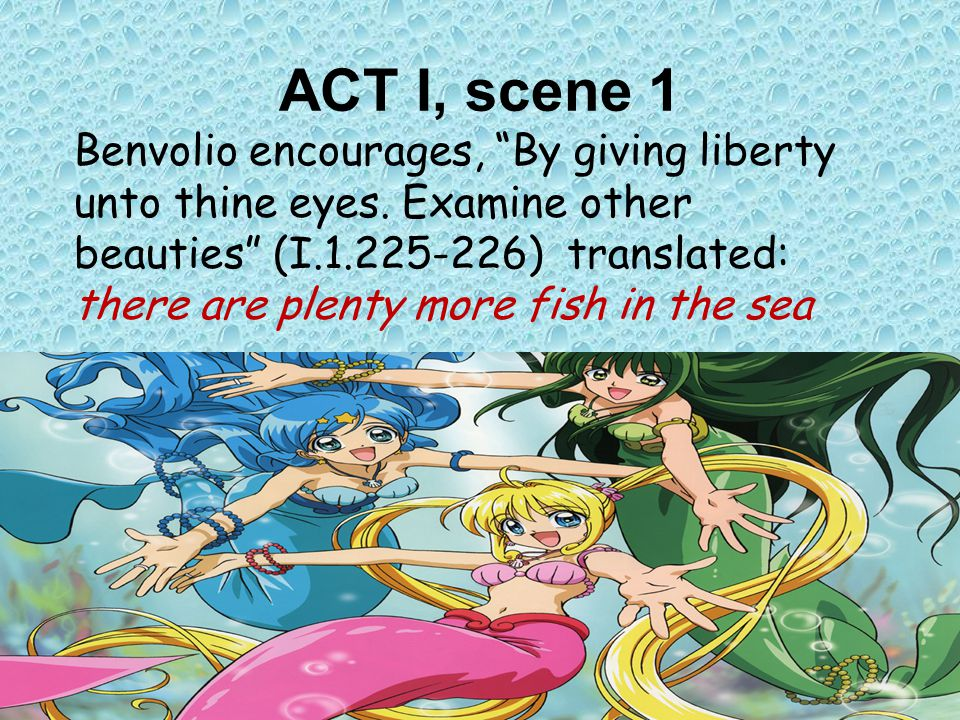 "ACT I, scene 1 Benvolio encourages, ""By giving liberty unto thine eyes. Examine other beauties"" (I.1.225-226) translated: there are plenty more fish i"