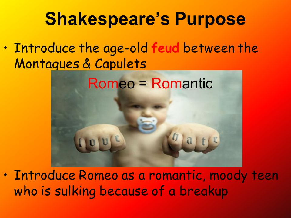 Shakespeare's Purpose Introduce the age-old feud between the Montagues & Capulets Introduce Romeo as a romantic, moody teen who is sulking because of
