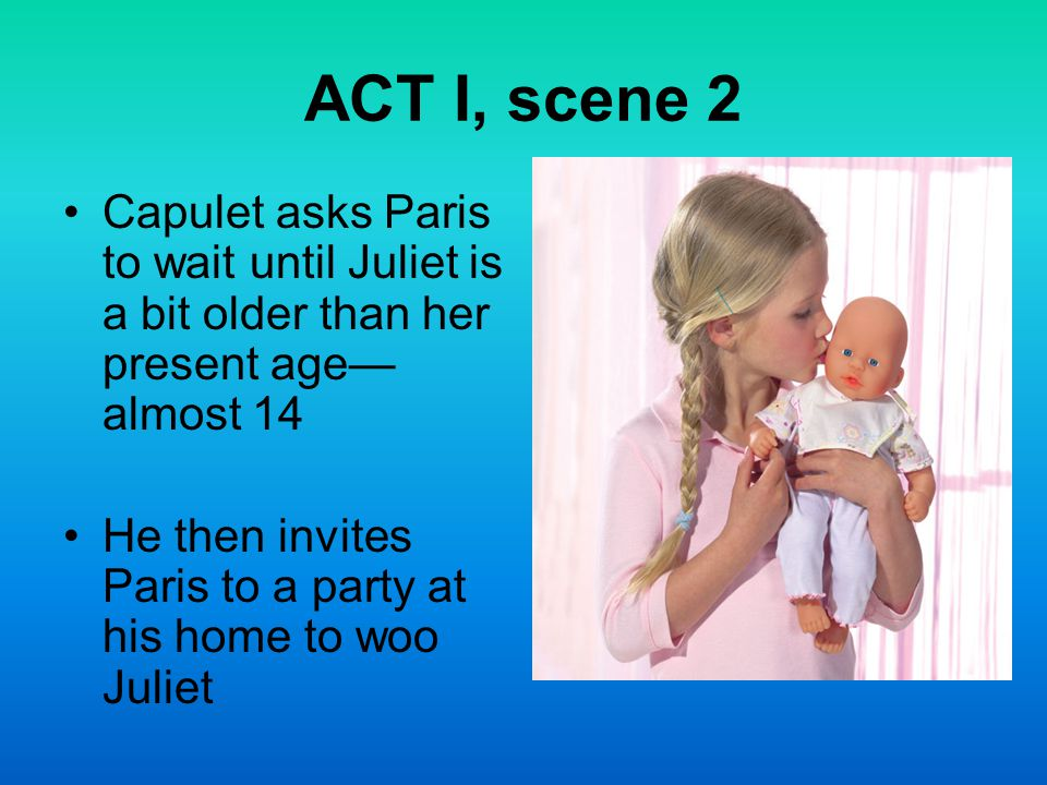 ACT I, scene 2 Capulet asks Paris to wait until Juliet is a bit older than her present age— almost 14 He then invites Paris to a party at his home to