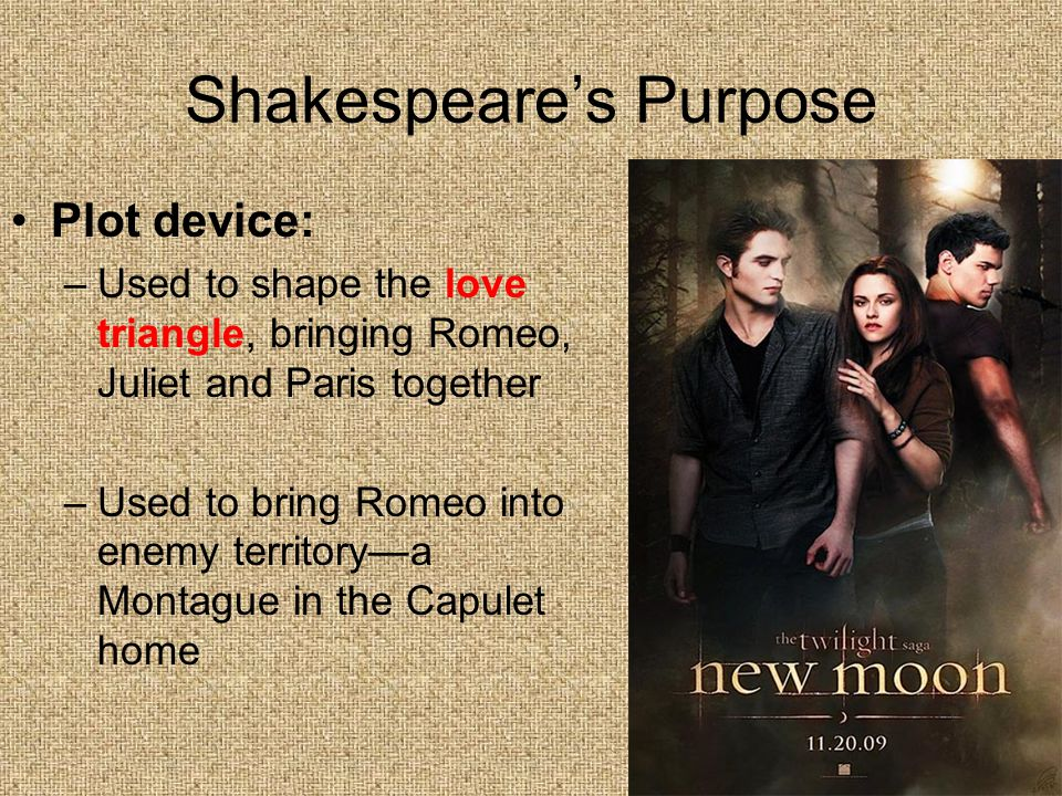 Shakespeare's Purpose Plot device: –Used to shape the love triangle, bringing Romeo, Juliet and Paris together –Used to bring Romeo into enemy territo