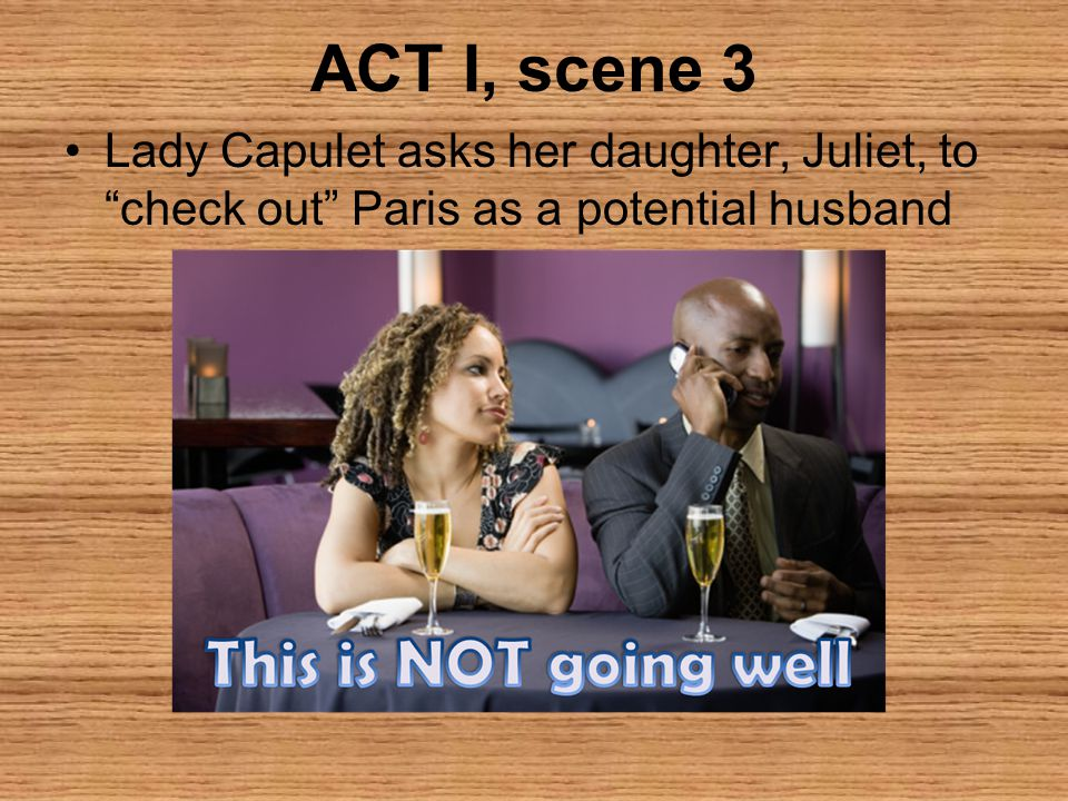 "ACT I, scene 3 Lady Capulet asks her daughter, Juliet, to ""check out"" Paris as a potential husband"