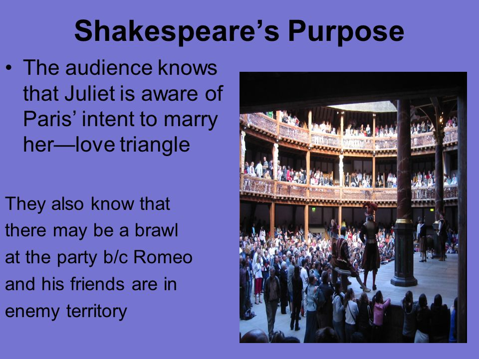 Shakespeare's Purpose The audience knows that Juliet is aware of Paris' intent to marry her—love triangle They also know that there may be a brawl at