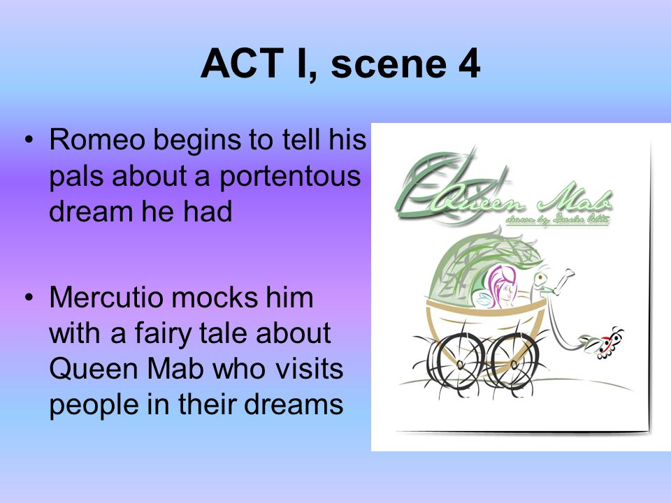 ACT I, scene 4 Romeo begins to tell his pals about a portentous dream he had Mercutio mocks him with a fairy tale about Queen Mab who visits people in