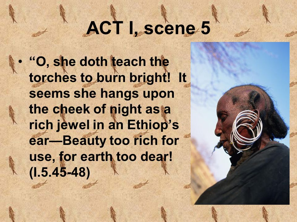 "ACT I, scene 5 ""O, she doth teach the torches to burn bright! It seems she hangs upon the cheek of night as a rich jewel in an Ethiop's ear—Beauty too"