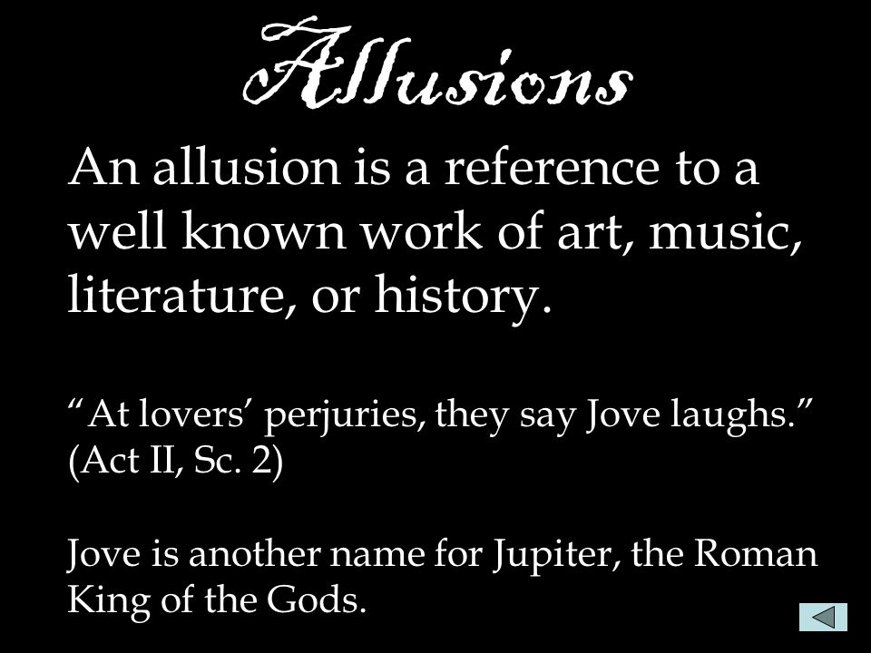 "Allusions An allusion is a reference to a well known work of art, music, literature, or history. ""At lovers' perjuries, they say Jove laughs."" (Act II"