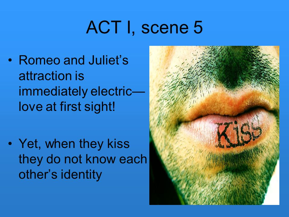 ACT I, scene 5 Romeo and Juliet's attraction is immediately electric— love at first sight! Yet, when they kiss they do not know each other's identity