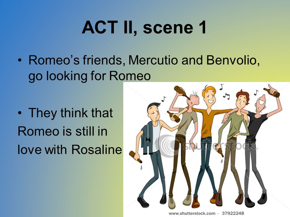 ACT II, scene 1 Romeo's friends, Mercutio and Benvolio, go looking for Romeo They think that Romeo is still in love with Rosaline