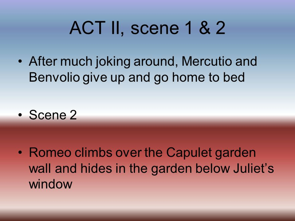 ACT II, scene 1 & 2 After much joking around, Mercutio and Benvolio give up and go home to bed Scene 2 Romeo climbs over the Capulet garden wall and h