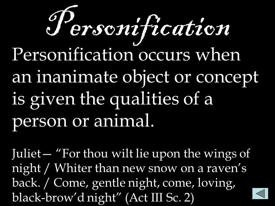 "Personification Personification occurs when an inanimate object or concept is given the qualities of a person or animal. Juliet— ""For thou wilt lie up"