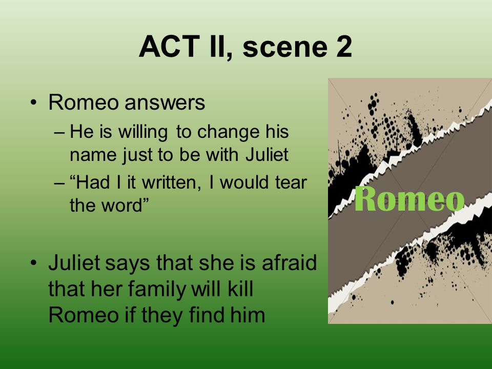 "ACT II, scene 2 Romeo answers –He is willing to change his name just to be with Juliet –""Had I it written, I would tear the word"" Juliet says that she"