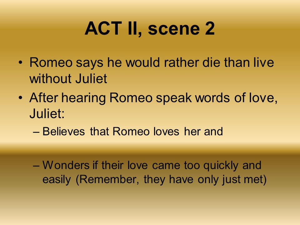 ACT II, scene 2 Romeo says he would rather die than live without Juliet After hearing Romeo speak words of love, Juliet: –Believes that Romeo loves he