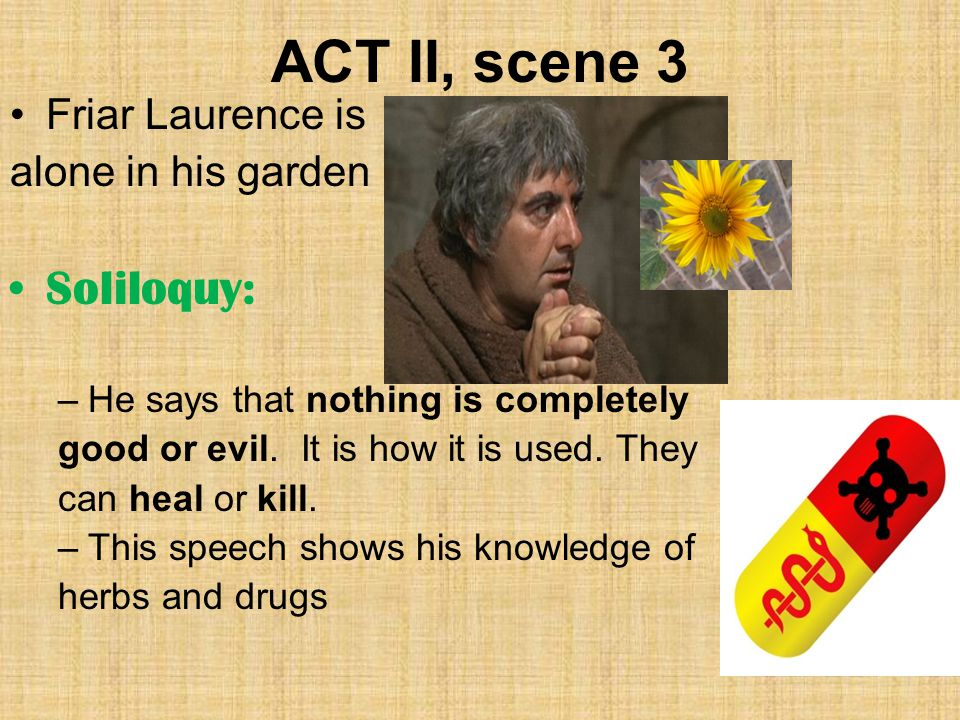 ACT II, scene 3 Friar Laurence is alone in his garden Soliloquy: –He says that nothing is completely good or evil. It is how it is used. They can heal