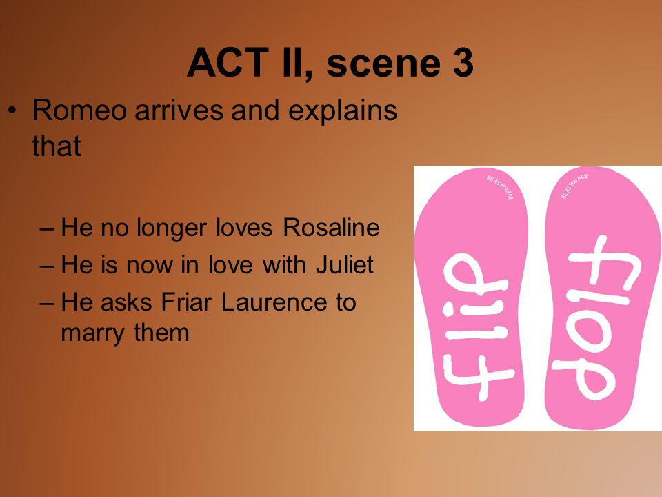 ACT II, scene 3 Romeo arrives and explains that –He no longer loves Rosaline –He is now in love with Juliet –He asks Friar Laurence to marry them