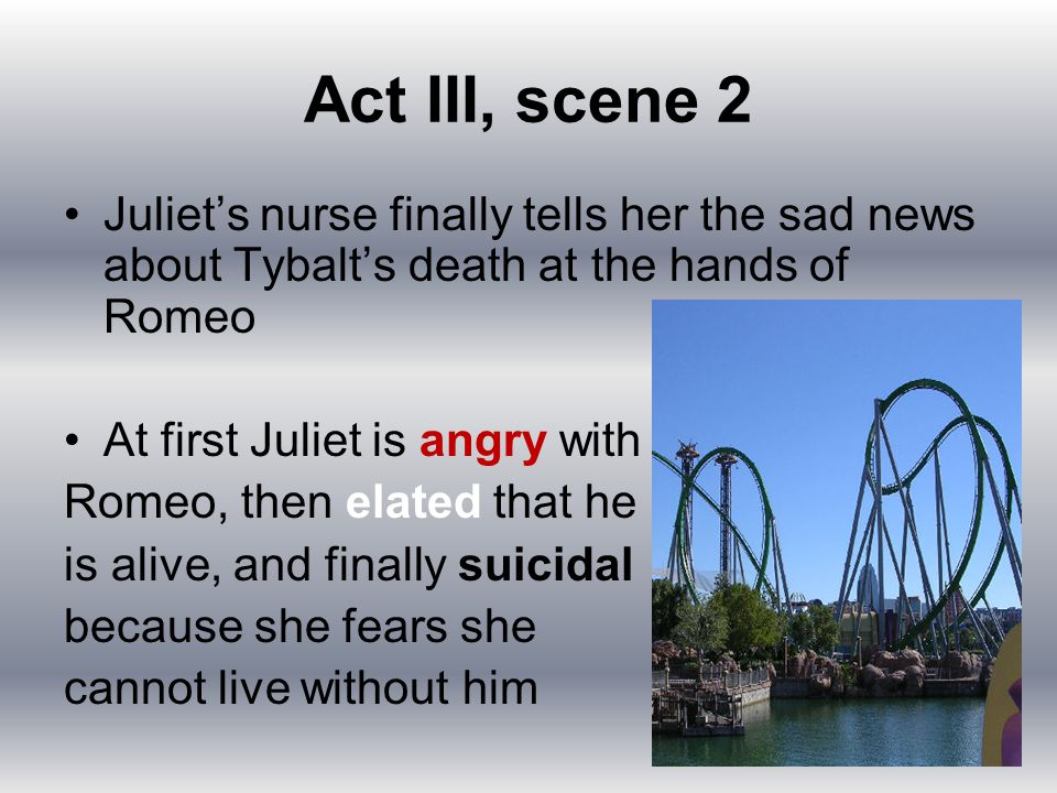 Act III, scene 2 Juliet's nurse finally tells her the sad news about Tybalt's death at the hands of Romeo At first Juliet is angry with Romeo, then el