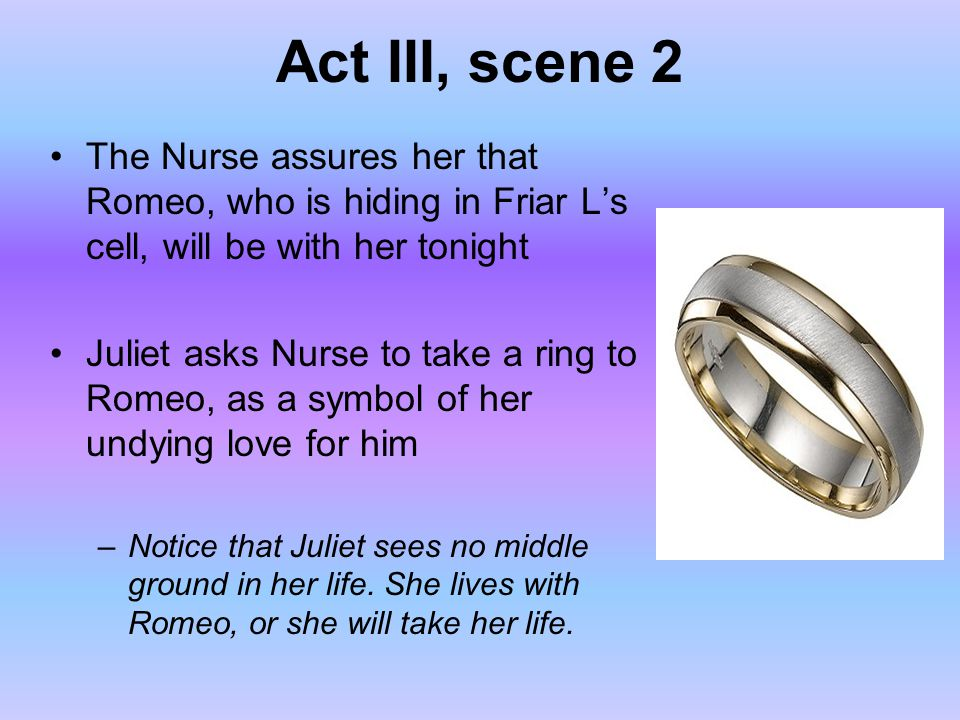 Act III, scene 2 The Nurse assures her that Romeo, who is hiding in Friar L's cell, will be with her tonight Juliet asks Nurse to take a ring to Romeo