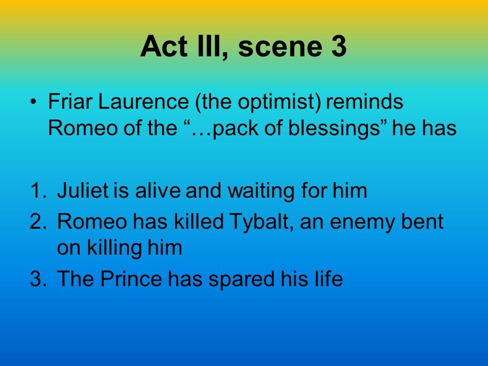 "Act III, scene 3 Friar Laurence (the optimist) reminds Romeo of the ""…pack of blessings"" he has 1.Juliet is alive and waiting for him 2.Romeo has kill"