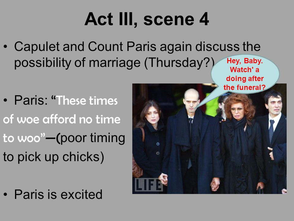 "Act III, scene 4 Capulet and Count Paris again discuss the possibility of marriage (Thursday?) Paris: ""These times of woe afford no time to woo""—( poo"