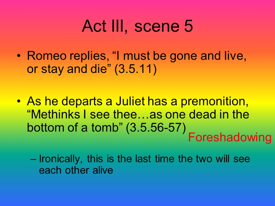 "Act III, scene 5 Romeo replies, ""I must be gone and live, or stay and die"" (3.5.11) As he departs a Juliet has a premonition, ""Methinks I see thee…as"