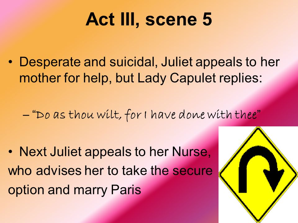 "Act III, scene 5 Desperate and suicidal, Juliet appeals to her mother for help, but Lady Capulet replies: –"" Do as thou wilt, for I have done with the"