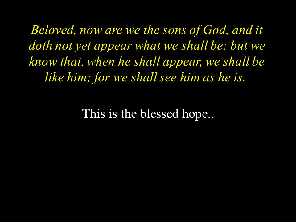 Beloved, now are we the sons of God, and it doth not yet appear what we shall be: but we know that, when he shall appear, we shall be like him; for we shall see him as he is.