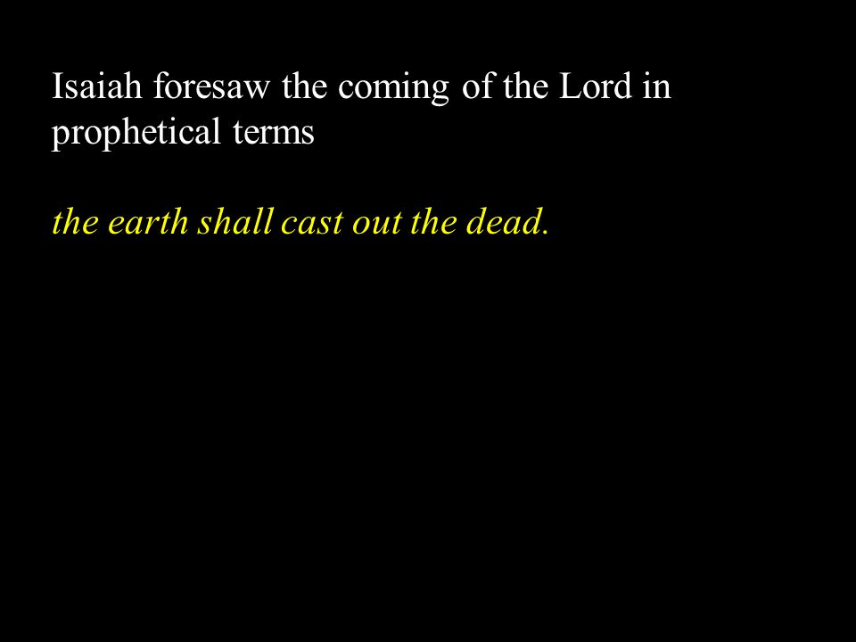 Isaiah foresaw the coming of the Lord in prophetical terms the earth shall cast out the dead.