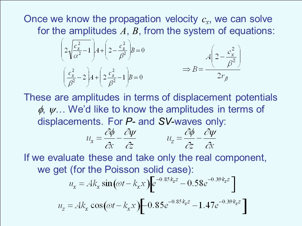 Once we know the propagation velocity c x, we can solve for the amplitudes A, B, from the system of equations: These are amplitudes in terms of displacement potentials ,  … We'd like to know the amplitudes in terms of displacements.