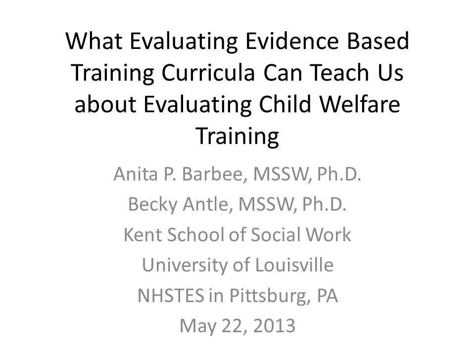What Evaluating Evidence Based Training Curricula Can Teach Us about Evaluating Child Welfare Training Anita P.