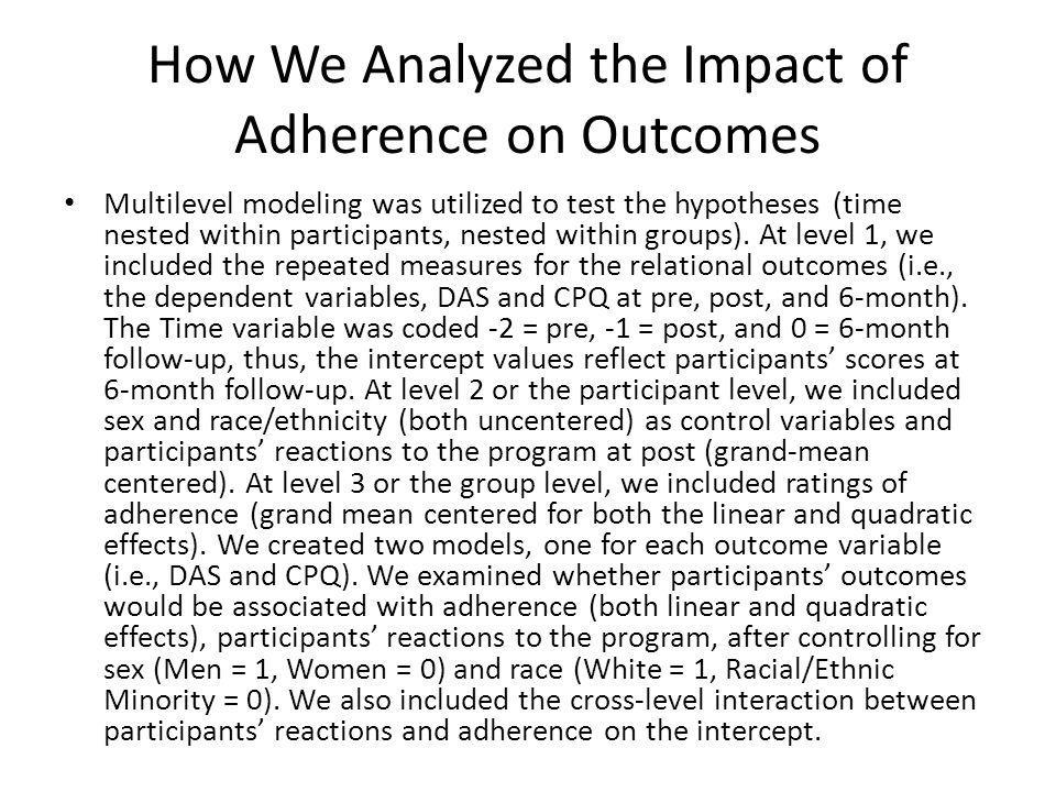 How We Analyzed the Impact of Adherence on Outcomes Multilevel modeling was utilized to test the hypotheses (time nested within participants, nested within groups).